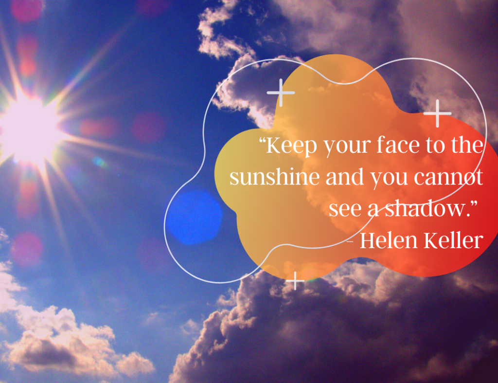 """Keep your face to the sunshine and you cannot see a shadow."" ― Motivational Quote by Helen Keller"