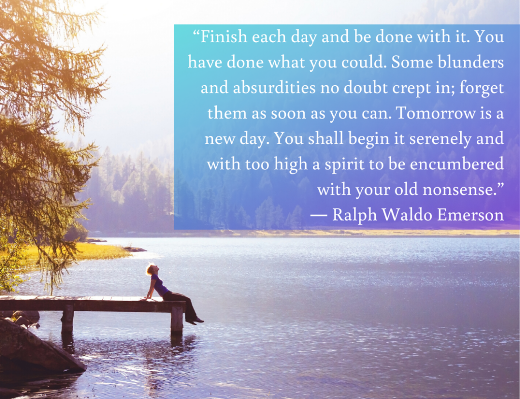 """Finish each day and be done with it. You have done what you could. Some blunders and absurdities no doubt crept in; forget them as soon as you can. Tomorrow is a new day. You shall begin it serenely and with too high a spirit to be encumbered with your old nonsense."" - Motivational quote by Ralph Waldo Emerson"