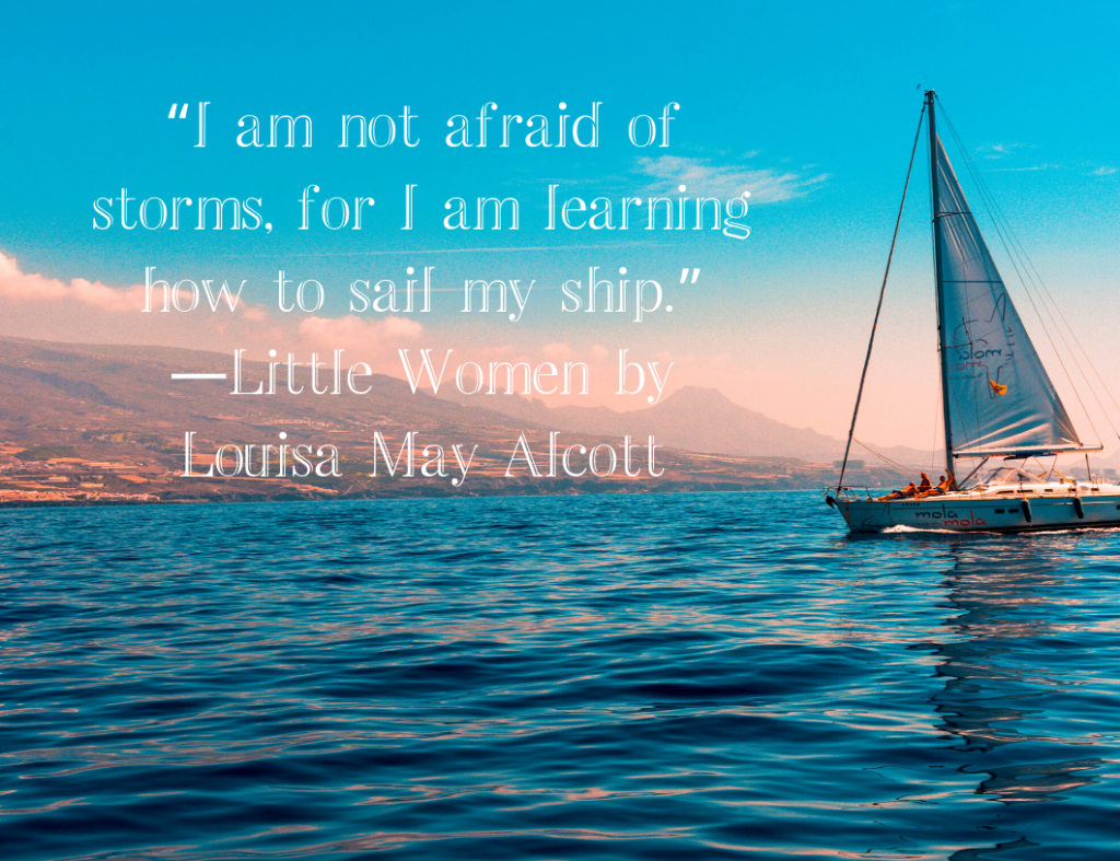 """I am not afraid of storms, for I am learning how to sail my ship."" - Motivational Quote from the book, Little Women by Louisa May Alcott"
