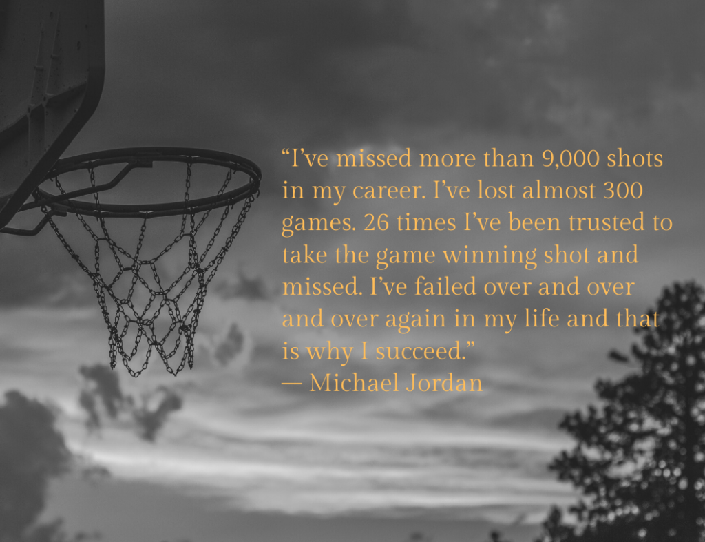 """I've missed more than 9,000 shots in my career. I've lost almost 300 games. 26 times I've been trusted to take the game-winning shot and missed. I've failed over and over and over again in my life and that is why I succeed."" ― Motivational Quote by Michael Jordan"
