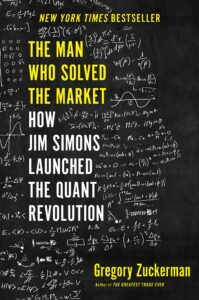 Book: The Man Who Solved the Market: How Jim Simons Launched the Quant Revolution, by Gregory Zuckerman