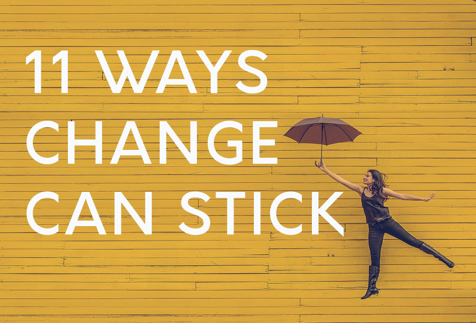 11 Ways to Change your life and make it stick.