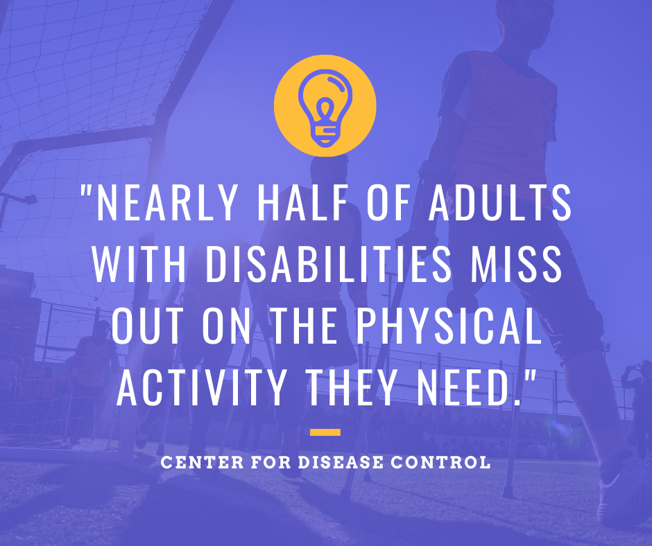 The Center for Disease Control and Prevention estimates that nearly half of all adults with disabilities miss out on the physical activity they need.