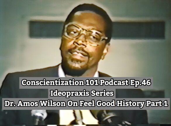 Conscientization 101 Podcast Ep.046-Dr. Amos Wilson On Feel Good History-Instagram