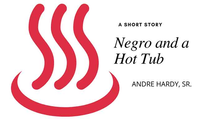 A Negro and a Hot-Tub, short story by former NFL pro-player and emerging novelist Andre Hardy, Sr.