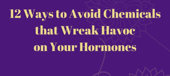 12 Ways to Avoid Chemicals That Wreak Havoc on Your Hormones