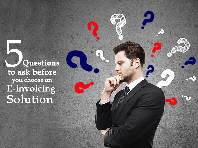 Questions to Ask for Choosing the Right E-Invoicing Solution