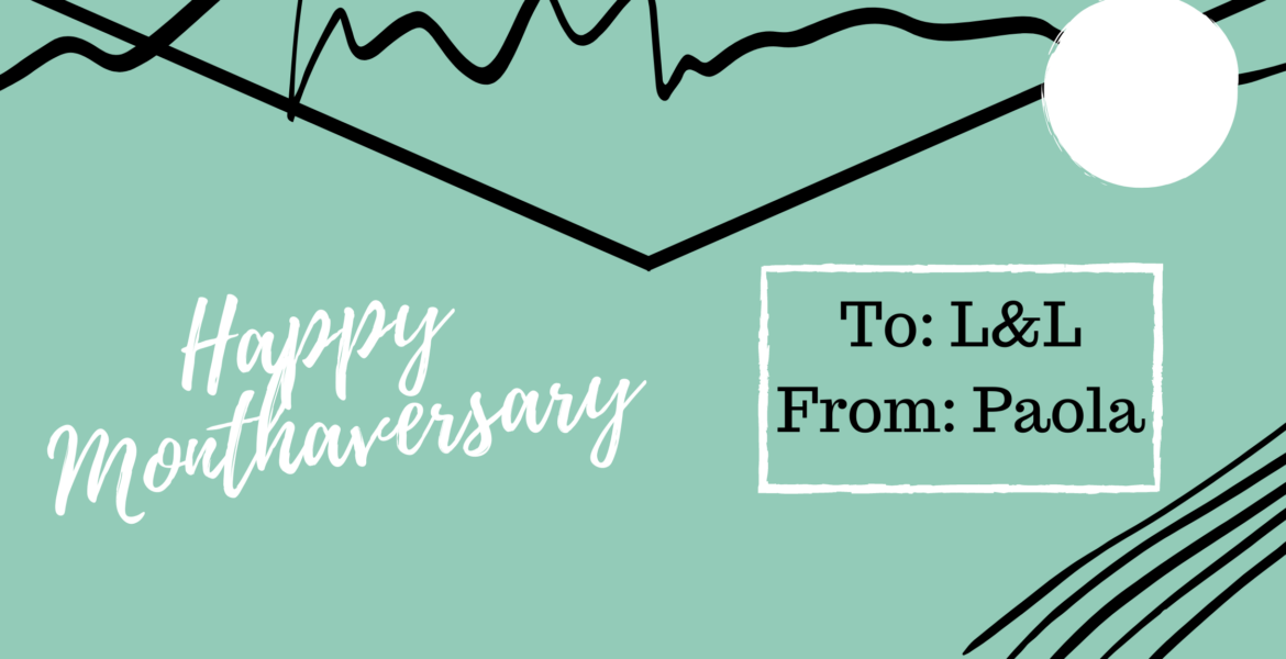 Happy Monthaversary! To: L&L, From: Paola