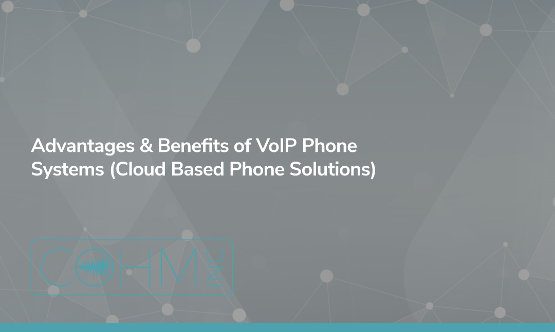 Advantages & Benefits of VoIP Phone Systems (Cloud Based Phone Solutions)