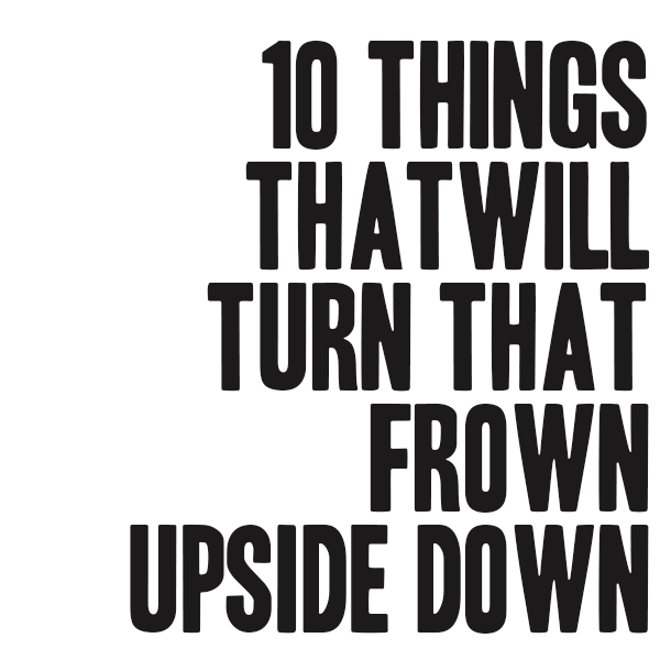 10 Things That Will Turn That Frown Upside Down