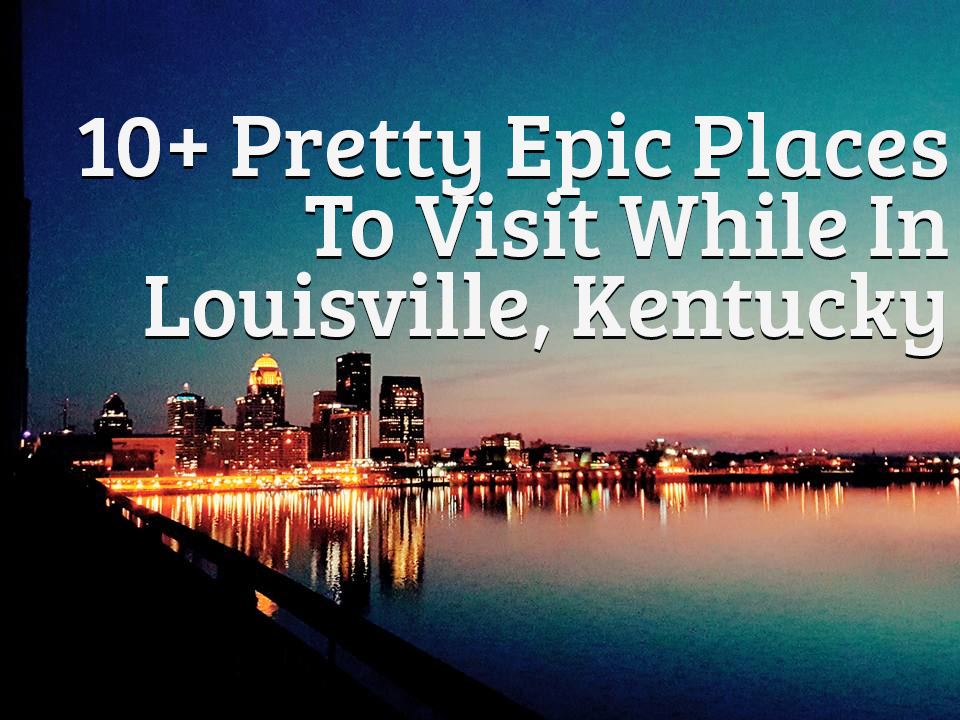 10+ Pretty Epic Places To Visit While In Louisville, Kentucky