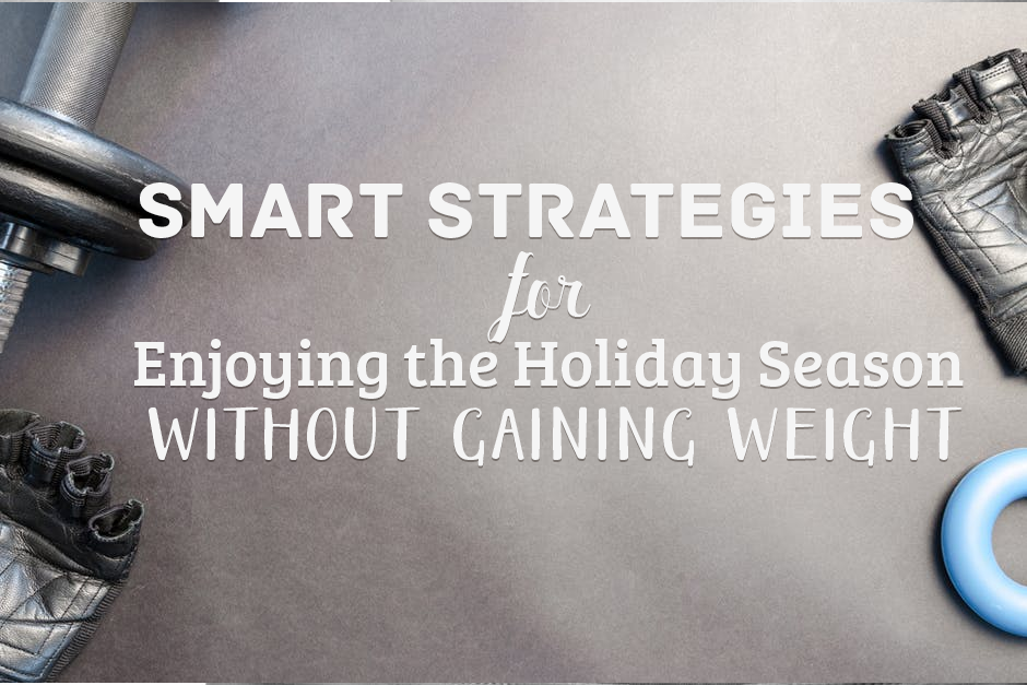 Smart Strategies for Enjoying the Holiday Season Without Gaining Weight