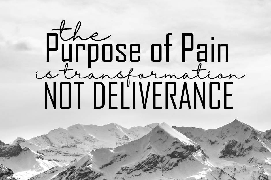 The Purpose of Pain is Transformation, Not Deliverance