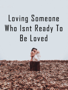 Loving Someone Who Isnt Ready To Be Loved