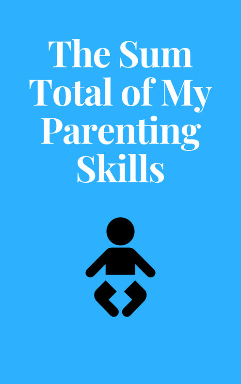 The Sum Total Of My Parenting Skills