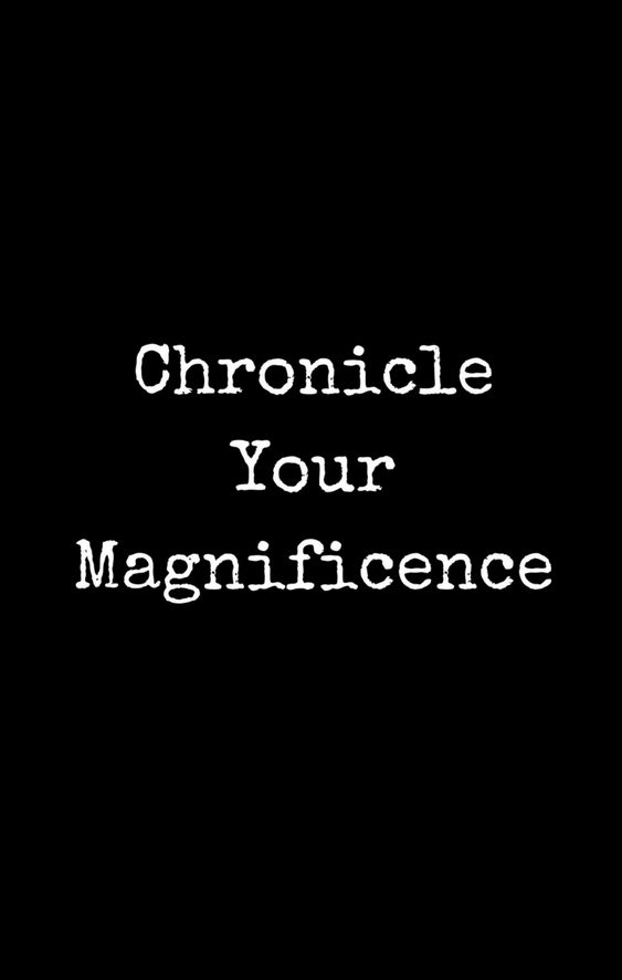 Chronicle Your Magnificence