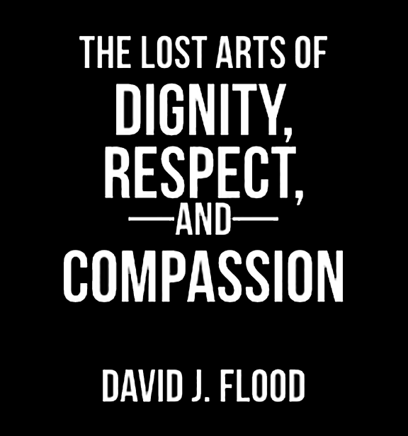 The Lost Arts of Dignity Respect and Compassion by David Flood