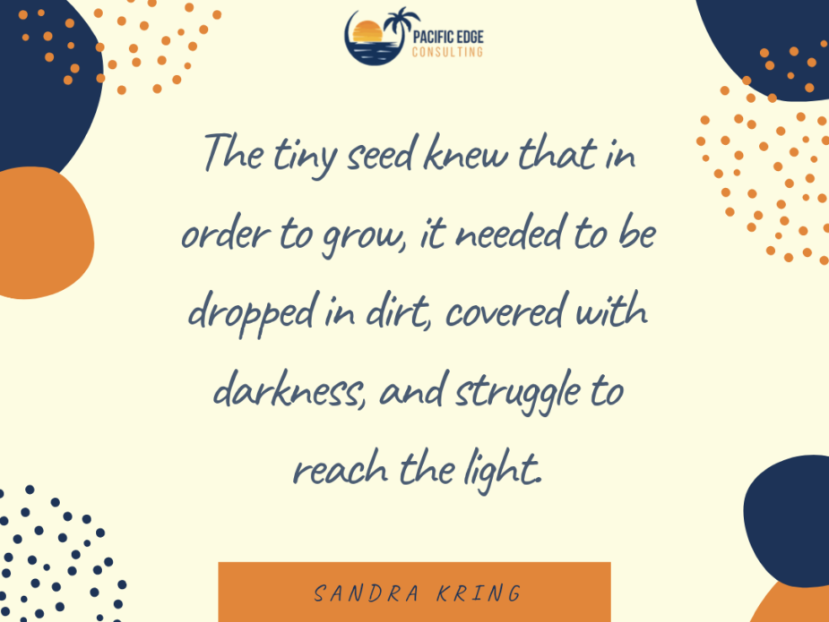 The tiny seed knew that in order to grow, it needed to be dropped in dirt, covered with darkness, and struggle to reach the light.