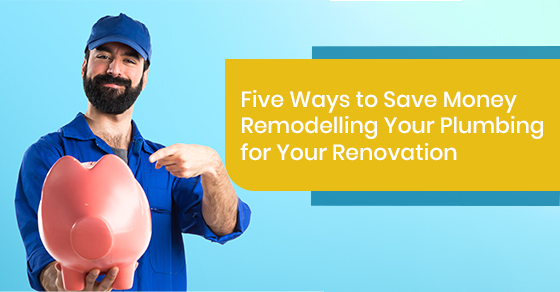 Five Ways to Save Money Remodelling Your Plumbing for Your Renovation