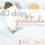 40 days of gratitude | LITTLE lent list challenge