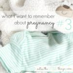 what i want to remember about pregnancy #3…
