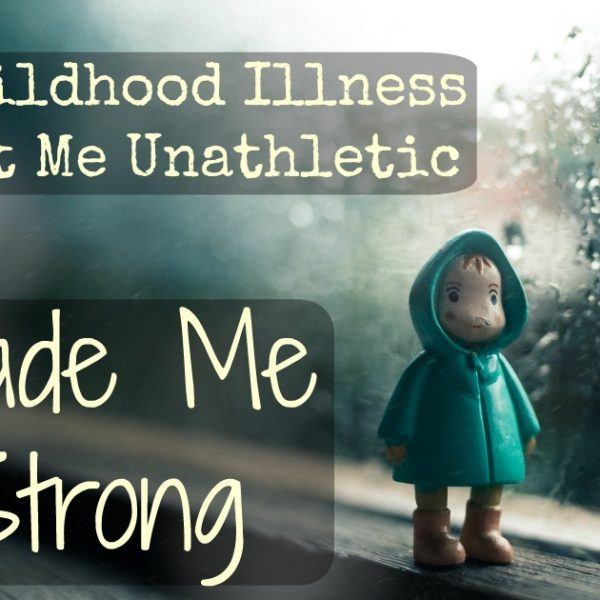 How A Childhood Illness That Left Me Weak, Made Me Strong