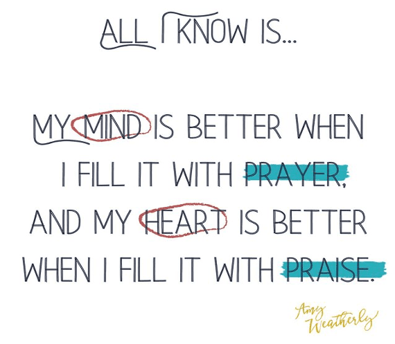 "Quote - ""All I know is my mind is better when I fill it with prayer, and my heart is better when I fill it with praise."" Amy Weatherly"