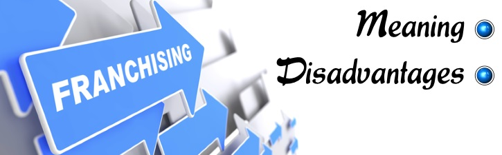 Franchising - Meaning and Disadvantages