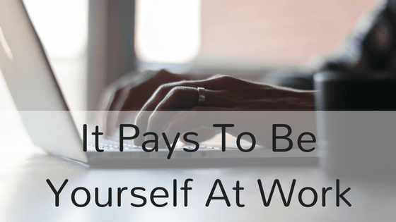 It Pays To Be Yourself At Work