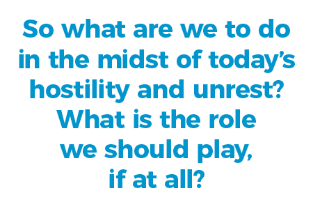 So what are we to do in the midst of today's hostility and unrest? What is the role we should play, if at all?