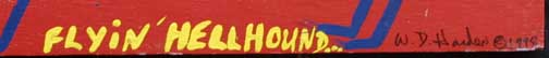 "signature detail ""Flyin' Hellhound"" dated 1998 by W. D. Harden enamel on wood 10"" x 24"" $275 #11706"