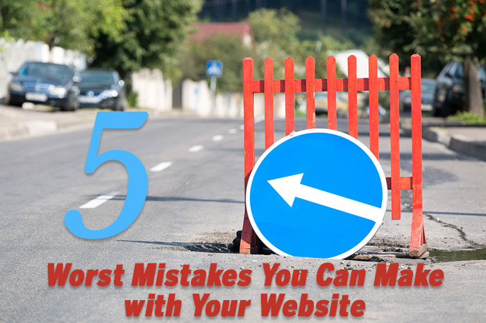 5 Worst Mistakes You Can Make with Your Website