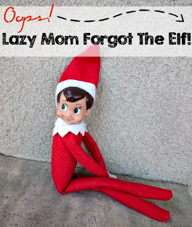 Oops! Lazy Mom Forgot To Put The Elf Away! Too bad the kids don't care, and it's NOT THAT BIG OF A DEAL!