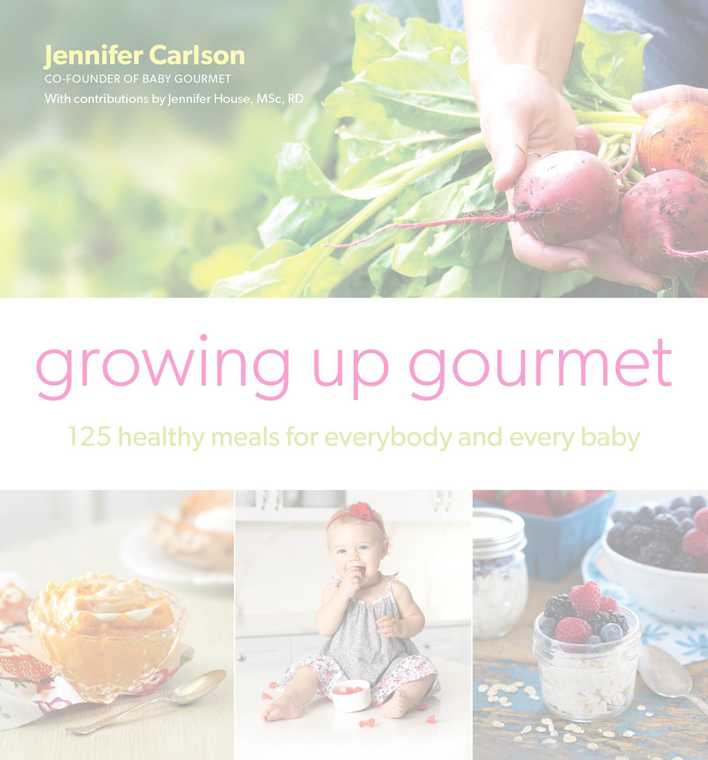 125 Healthy Meals for Everybody and Every Baby – Growing Up Gourmet by Jennifer Carlson