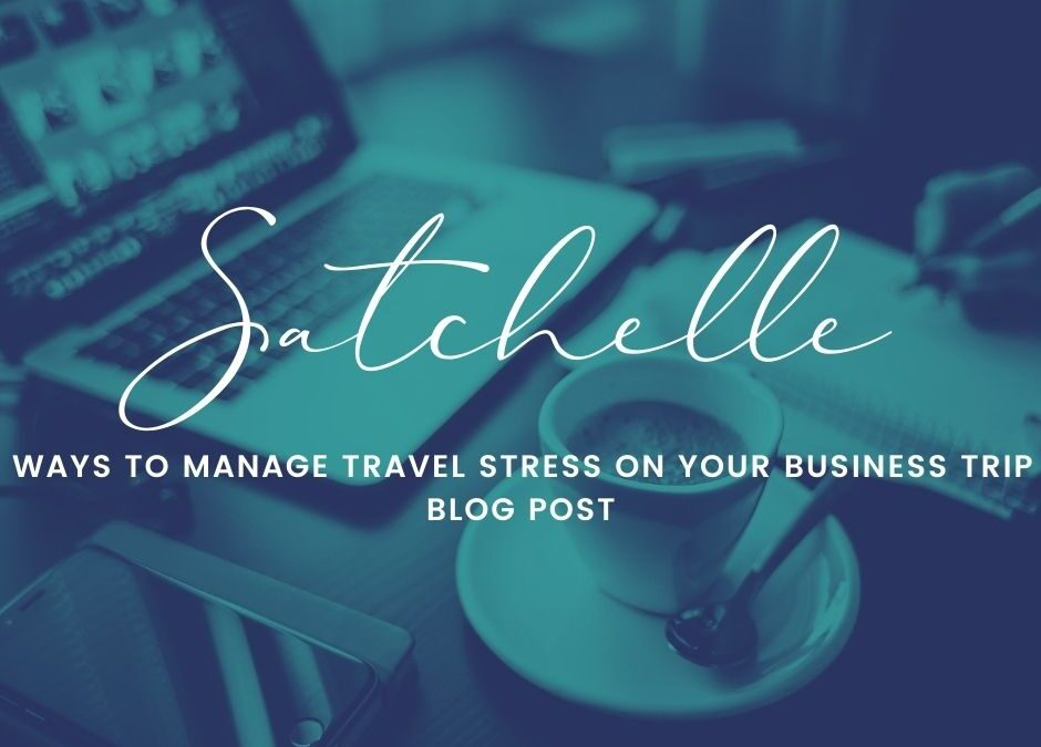 Ways to Manage Stress for Your Next Business Trip