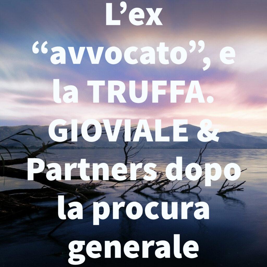 """L'ex """"avvocato"""", e la TRUFFA. GIOVIALE & Partners dopo la procura generale"""