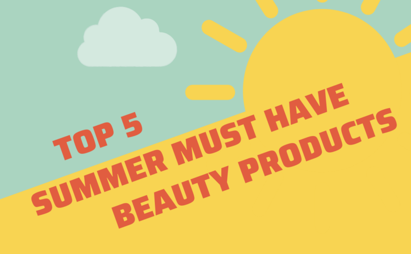 Top 5 Summer Must Have Beauty Products