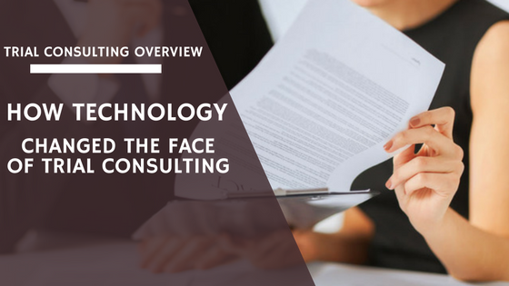 Trial Consulting Overview: How Technology Changed Trial Consulting
