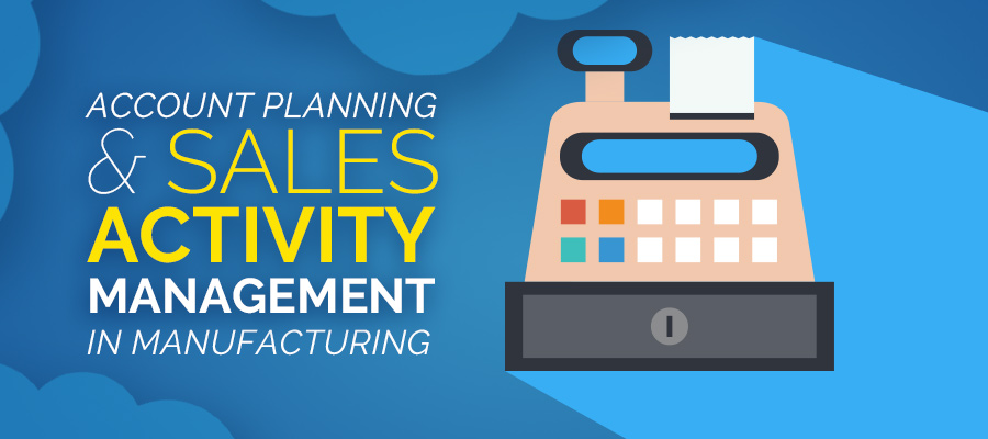 Account Planning and Sales ActivityManagement in Manufacturing
