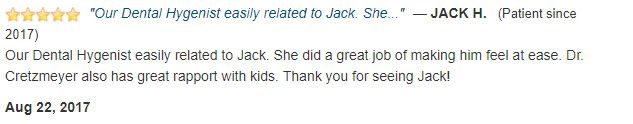Dental hygienist made Jack feel at ease. Dr Cretzmeyer has a great rapport with kids. Thank you!