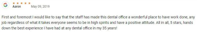 First and foremost I would like to say that the staff has made this dental office a wonderful place to have work done, any job regardless of what it takes everyone seems to be in high spirits and have a positive attitude. All in all, 5 stars, hands down the best experience I have had at any dental office in my 35 years!
