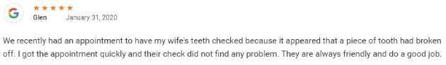 We recently had an appointment to have my wife's teeth checked because it appeared that a piece of tooth had broken off. I got the appointment quickly and their check did not find any problem. They are always friendly and do a good job.