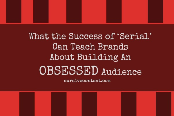 What the Success of Serial Can Teach Brands About Building An Obsessed Audience