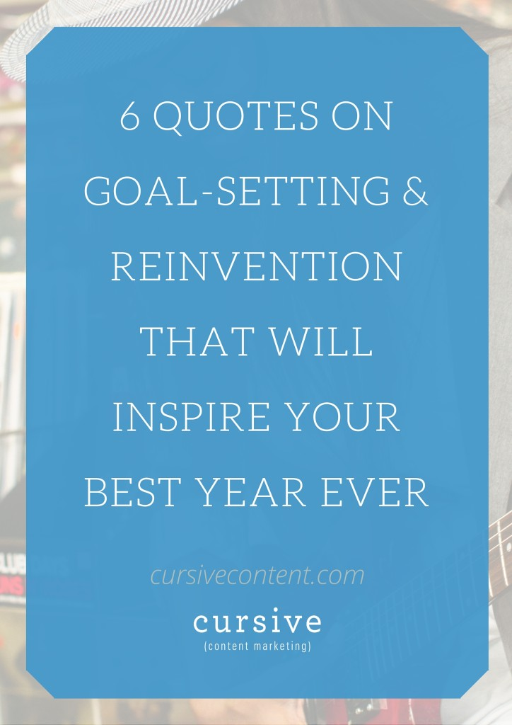 6 Quotes on Goal-Setting & Reinvention That Will Inspire Your Best Year Ever