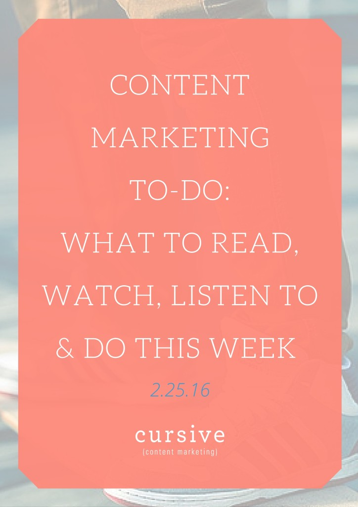 Content Marketing To-Do: What To Read, Watch, Listen To & Do This Week [2.25.16]