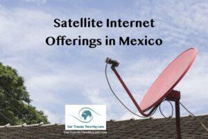Satellite internet offerings in Mexico - OurTravelsThruMyLens.com