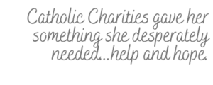 Catholic Charities gave her something she desperately needed...help and hope.