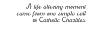 A life altering moment came from one simple call to Catholic Charities.