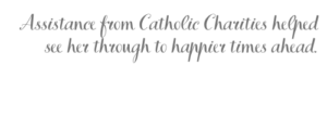 Assistance from Catholic Charities helped see her through to happier times ahead.