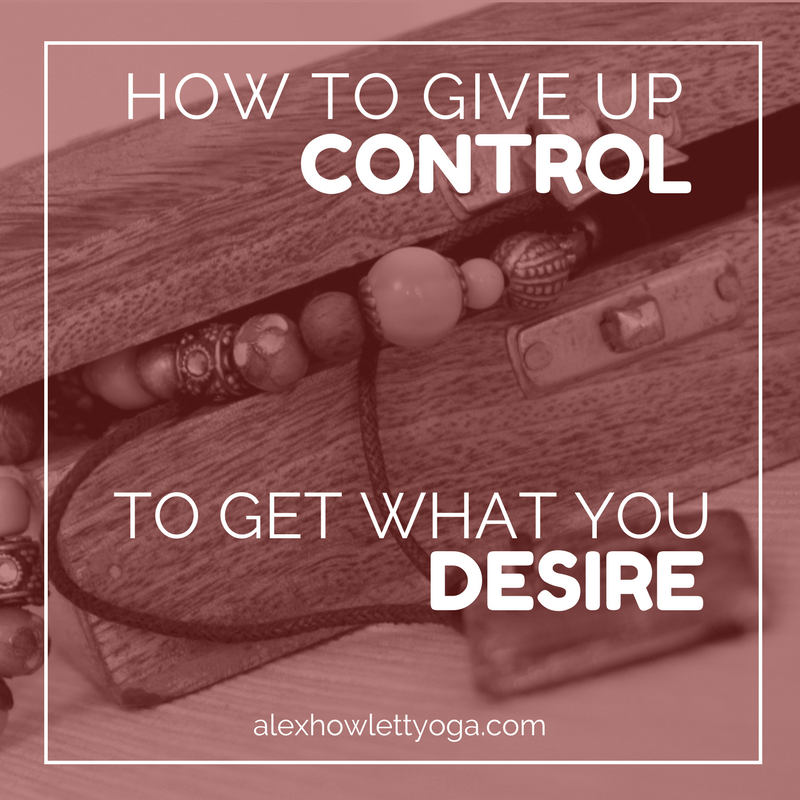 How to give up control to get what you desire | alexhowlettyoga.com